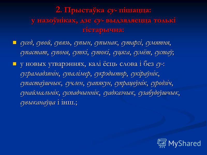 2. Прыстаўка су- пішацца: у назоўніках, дзе су- выдзяляецца толькі гістарычна: сусед, сувой, сувязь, супын, супынак, сутаргі, сумятня, супастат, супоня, суткі, сутокі, суцяга, сумёт, сустаў; сусед, сувой, сувязь, супын, супынак, сутаргі, сумятня, суп