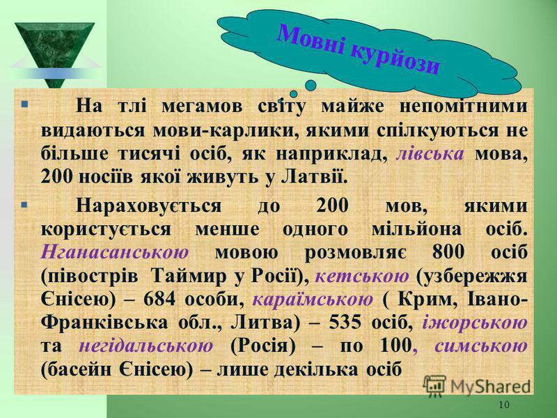 10 Н а тлі мегамов світу майже непомітними видаються мови-карлики, якими спілкуються не більше тисячі осіб, як наприклад, лівська мова, 200 носіїв якої живуть у Латвії. Нараховується до 200 мов, якими користується менше одного мільйона осіб. Нганасан