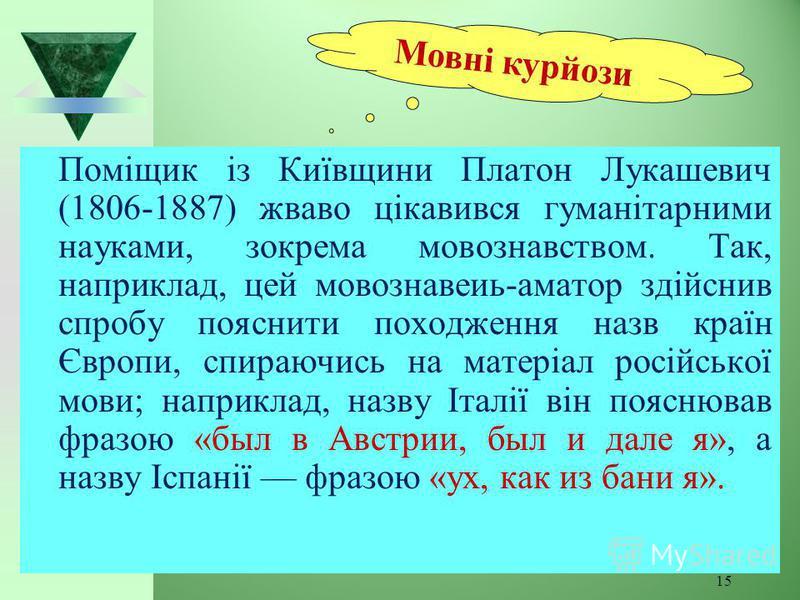 15 Поміщик із Київщини Платон Лукашевич (1806-1887) жваво цікавився гуманітарними науками, зокрема мовознавством. Так, наприклад, цей мовознавеиь-аматор здійснив спробу пояснити походження назв країн Європи, спираючись на матеріал російської мови; на