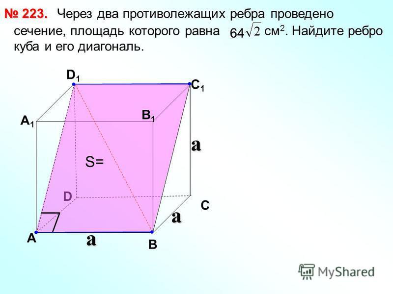 Через два противолежащих ребра проведено сечение, площадь которого равна см 2. Найдите ребро куба и его диагональ. 223. 223. D А В С А1А1 D1D1 С1С1 В1В1 a a a 64 S=