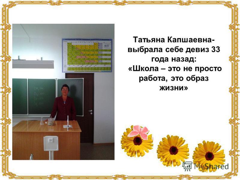 Татьяна Капшаевна- выбрала себе девиз 33 года назад: «Школа – это не просто работа, это образ жизни»