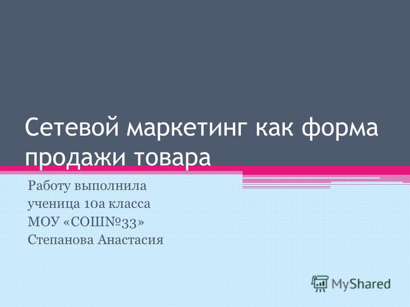 Сетевой маркетинг как форма продажи товара Работу выполнила ученица 10 а класса МОУ «СОШ33» Степанова Анастасия