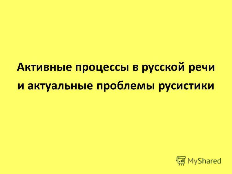 Активные процессы в русской речи и актуальные проблемы русистики