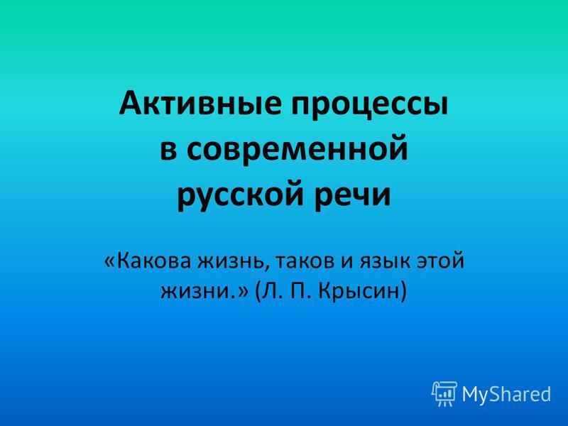 Активные процессы в современной русской речи «Какова жизнь, таков и язык этой жизни. » (Л. П. Крысин)