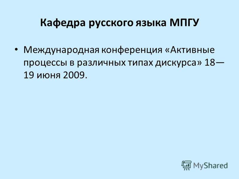 Кафедра русского языка МПГУ Международная конференция «Активные процессы в различных типах дискурса» 18 19 июня 2009.