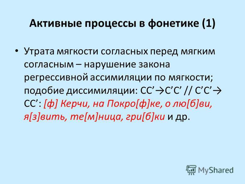 Активные процессы в фонетике (1) Утрата мягкости согласных перед мягким согласным – нарушение закона регрессивной ассимиляции по мягкости; подобие диссимиляции: СС'С'С' // С'С' СС': [ф] Керчи, на Покро[ф]ке, о лю[б]ви, я[з]вить, те[м]ница, гри[б]ки и
