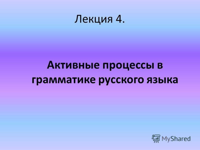 Лекция 4. Активные процессы в грамматике русского языка
