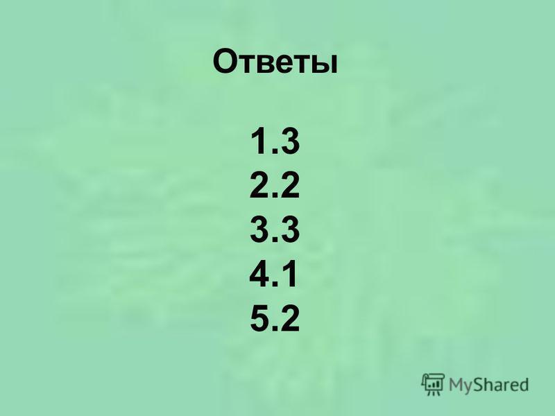 Ответы 1.3 2.2 3.3 4.1 5.2