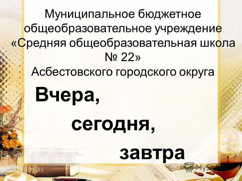 Муниципальное бюджетное общеобразовательное учреждение «Средняя общеобразовательная школа 22» Асбестовского городского округа Вчера, сегодня, завтра