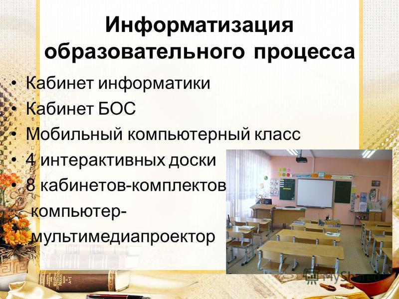Информатизация образовательного процесса Кабинет информатики Кабинет БОС Мобильный компьютерный класс 4 интерактивных доски 8 кабинетов-комплектов компьютер- мультимедиа проектор