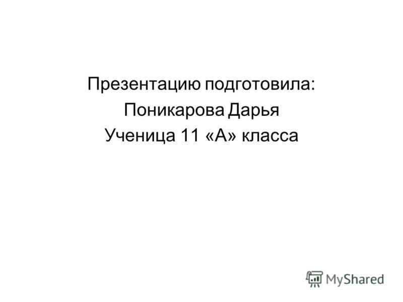 Презентацию подготовила: Поникарова Дарья Ученица 11 «А» класса