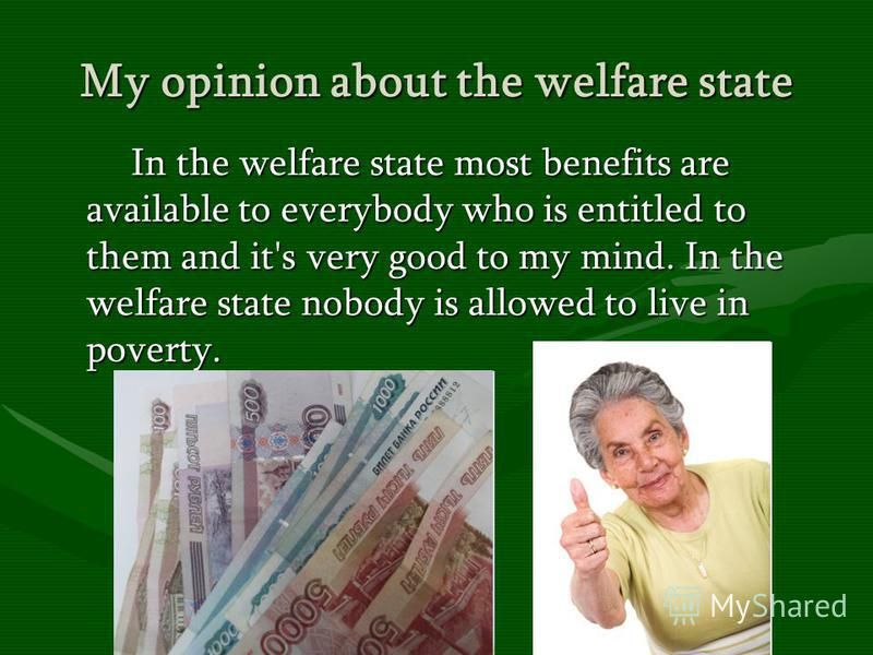My opinion about the welfare state In the welfare state most benefits are available to everybody who is entitled to them and it's very good to my mind. In the welfare state nobody is allowed to live in poverty. In the welfare state most benefits are