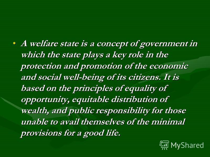 A welfare state is a concept of government in which the state plays a key role in the protection and promotion of the economic and social well-being of its citizens. It is based on the principles of equality of opportunity, equitable distribution of