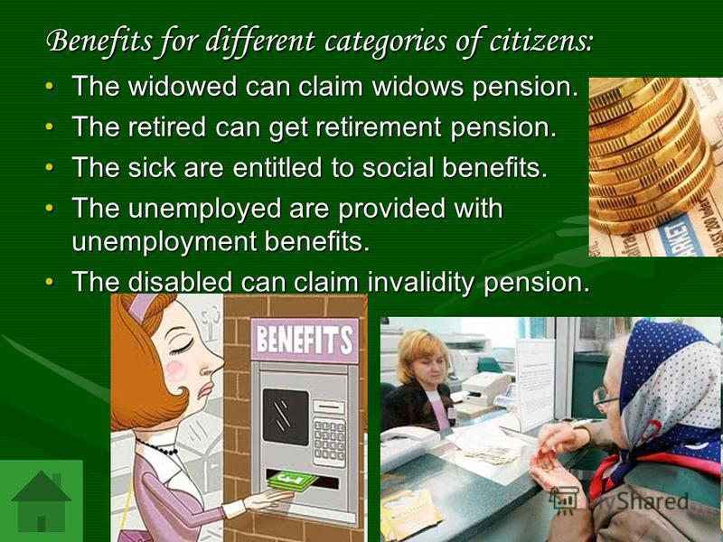 Benefits for different categories of citizens: The widowed can claim widows pension.The widowed can claim widows pension. The retired can get retirement pension.The retired can get retirement pension. The sick are entitled to social benefits.The sick
