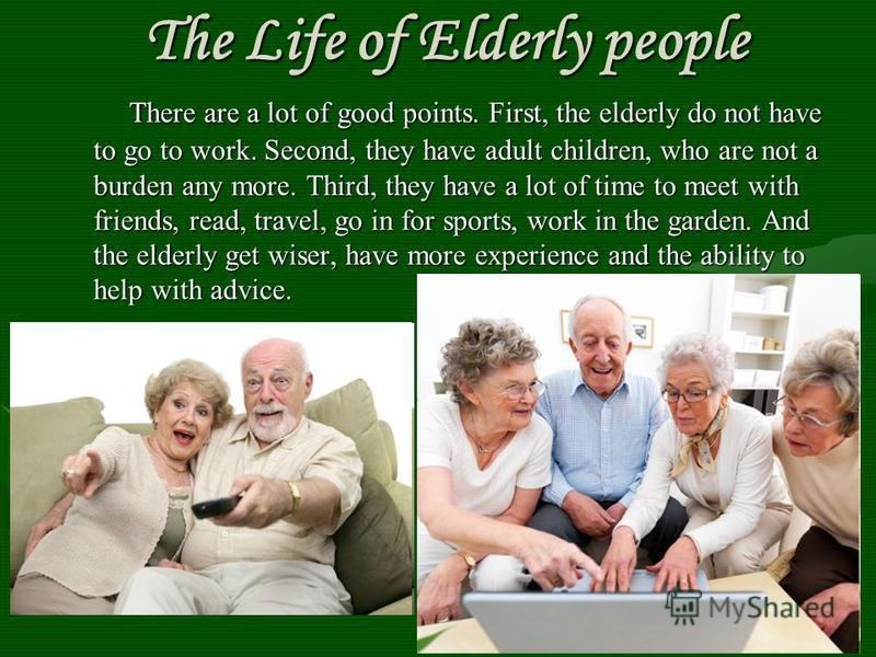 The Life of Elderly people The Life of Elderly people There are a lot of good points. First, the elderly do not have to go to work. Second, they have adult children, who are not a burden any more. Third, they have a lot of time to meet with friends,