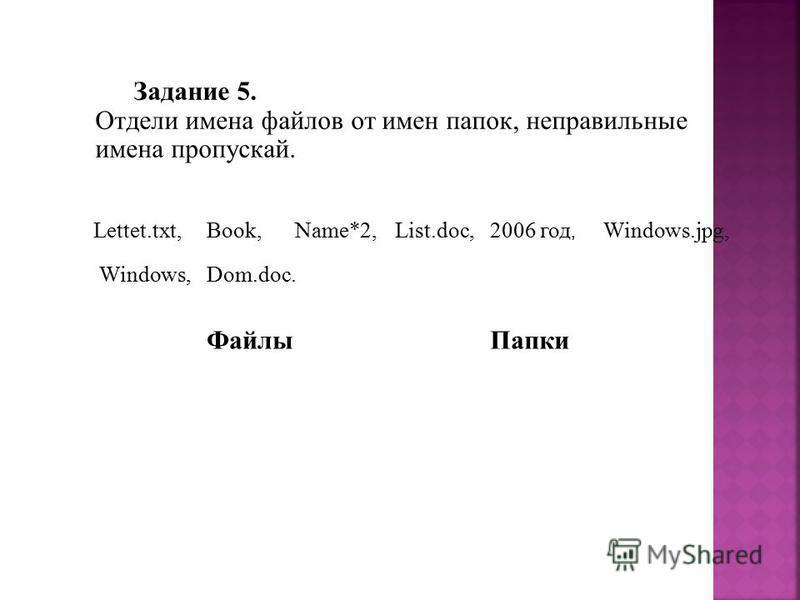 Задание 5. Отдели имена файлов от имен папок, неправильные имена пропускай. Dom.doc. Lettet.txt,Book,Name*2,List.doc,2006 год, Windows.jpg, Windows, Файлы Папки