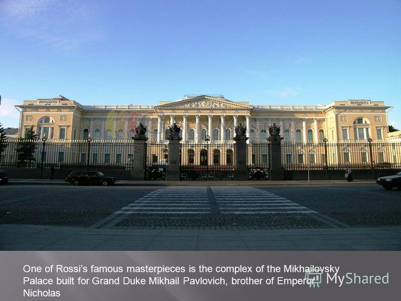 One of Rossis famous masterpieces is the complex of the Mikhailovsky Palace built for Grand Duke Mikhail Pavlovich, brother of Emperor Nicholas