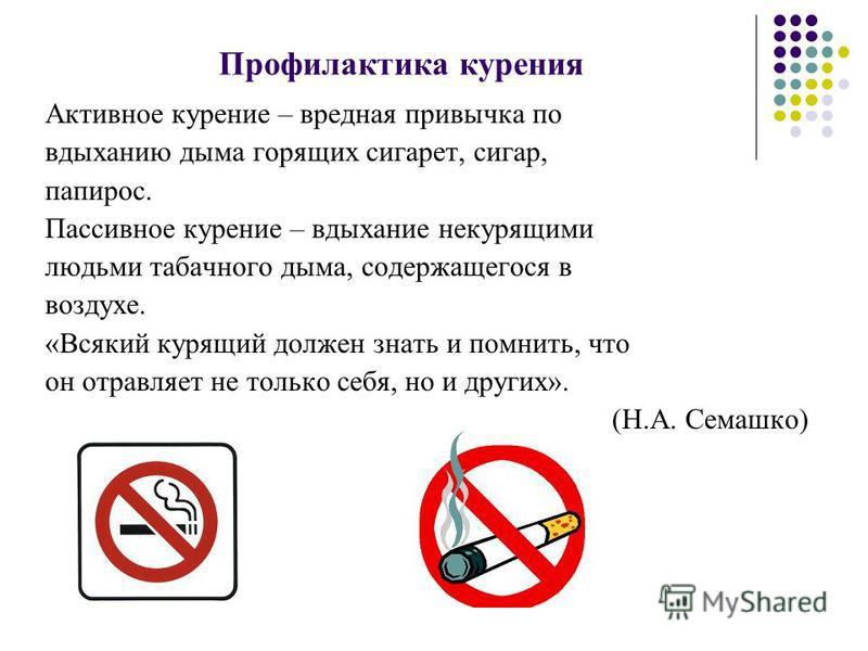 Профилактика курения Активное курение – вредная привычка по вдыханию дыма горящих сигарет, сигар, папирос. Пассивное курение – вдыхание некурящими людьми табачного дыма, содержащегося в воздухе. «Всякий курящий должен знать и помнить, что он отравляе