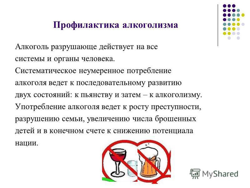 Профилактика алкоголизма Алкоголь разрушающе действует на все системы и органы человека. Систематическое неумеренное потребление алкоголя ведет к последовательному развитию двух состояний: к пьянству и затем – к алкоголизму. Употребление алкоголя вед