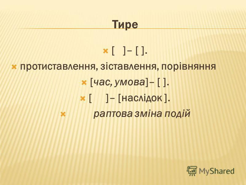 Тире [ ]– [ ]. протиставлення, зіставлення, порівняння [час, умова]– [ ]. [ ]– [наслідок ]. раптова зміна подій