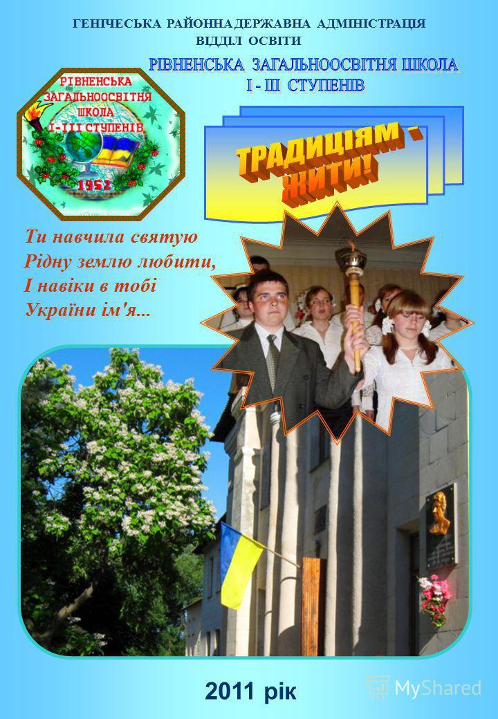 ВІДДІЛ ОСВІТИ 2011 рік Ти навчила святую Рідну землю любити, І навіки в тобі України ім'я... ГЕНІЧЕСЬКА РАЙОННА ДЕРЖАВНА АДМІНІСТРАЦІЯ