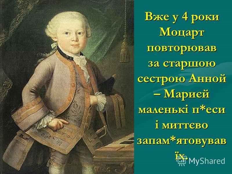 Вже у 4 роки Моцарт повторював за старшою сестрою Анной – Мариєй маленькі п*еси і миттєво запам*ятовував їх.