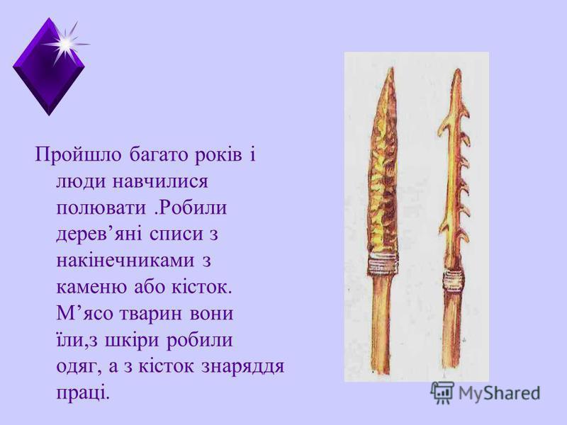 Пройшло багато років і люди навчилися полювати.Робили деревяні списи з накінечниками з каменю або кісток. Мясо тварин вони їли,з шкіри робили одяг, а з кісток знаряддя праці.