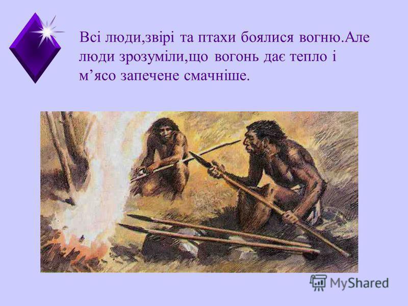 Всі люди,звірі та птахи боялися вогню.Але люди зрозуміли,що вогонь дає тепло і мясо запечене смачніше.