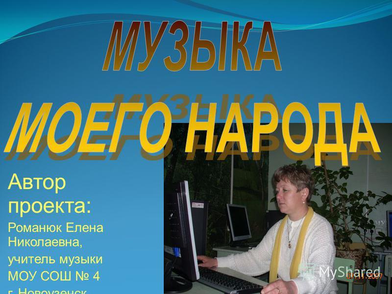Автор проекта: Романюк Елена Николаевна, учитель музыки МОУ СОШ 4 г. Новоузенск