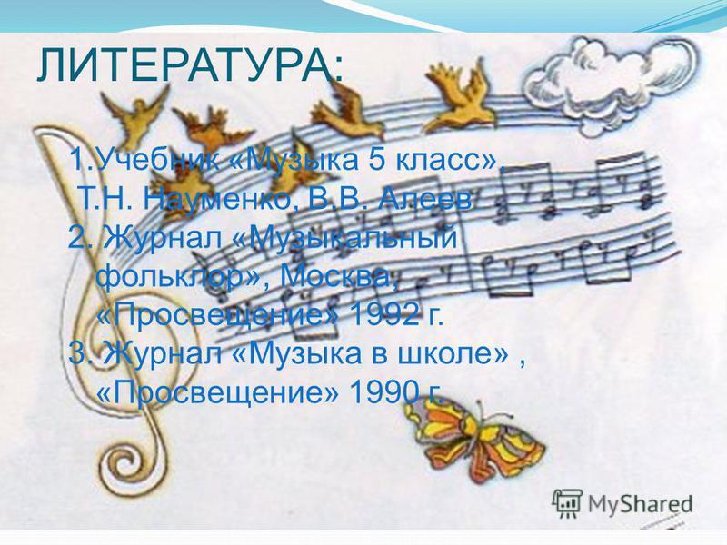 ЛИТЕРАТУРА: 1. Учебник «Музыка 5 класс», Т.Н. Науменко, В.В. Алеев 2. Журнал «Музыкальный фольклор», Москва, «Просвещение» 1992 г. 3. Журнал «Музыка в школе», «Просвещение» 1990 г.