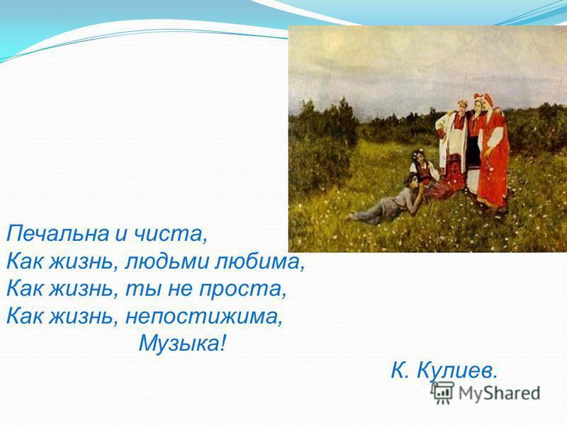 Печальна и чиста, Как жизнь, людьми любима, Как жизнь, ты не проста, Как жизнь, непостижима, Музыка! К. Кулиев.