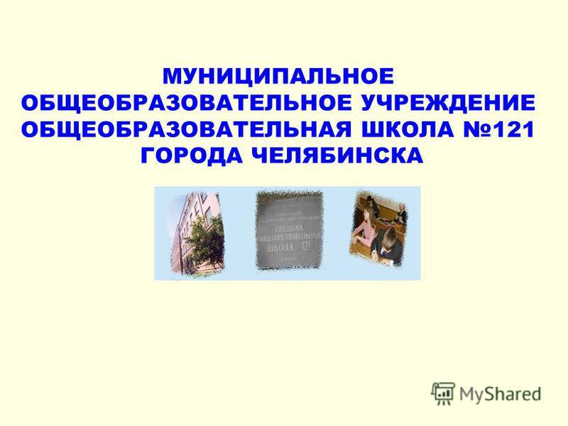 МУНИЦИПАЛЬНОЕ ОБЩЕОБРАЗОВАТЕЛЬНОЕ УЧРЕЖДЕНИЕ ОБЩЕОБРАЗОВАТЕЛЬНАЯ ШКОЛА 121 ГОРОДА ЧЕЛЯБИНСКА