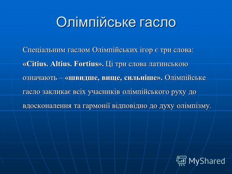 Олімпійське гасло Спеціальним гаслом Олімпійських ігор є три слова: «Citius. Altius. Fortius». Ці три слова латинською означають – «швидше, вище, сильніше». Олімпійське гасло закликає всіх учасників олімпійського руху до вдосконалення та гармонії від