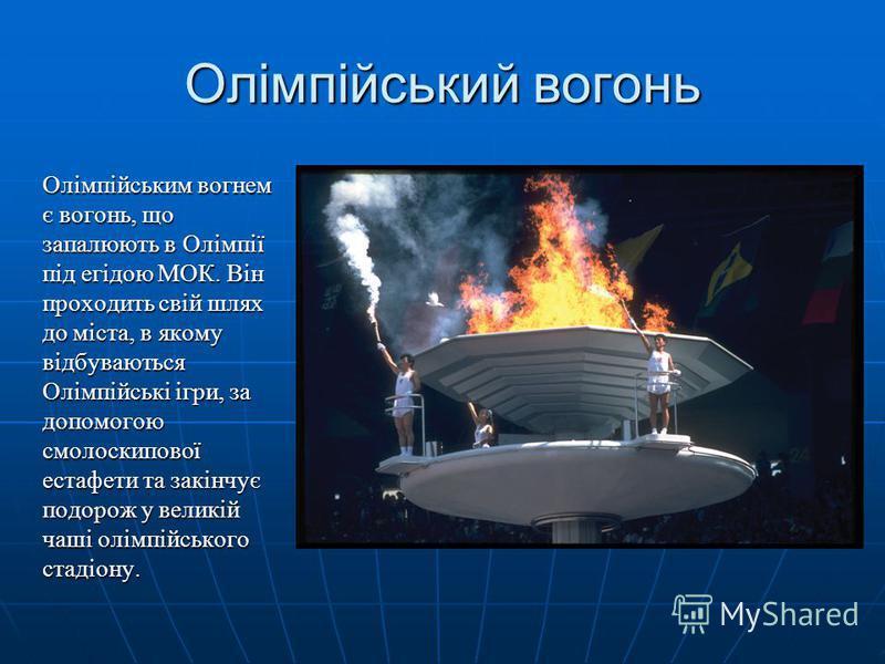 Олімпійський вогонь Олімпійським вогнем є вогонь, що запалюють в Олімпії під егідою МОК. Він проходить свій шлях до міста, в якому відбуваються Олімпійські ігри, за допомогою смолоскипової естафети та закінчує подорож у великій чаші олімпійського ста