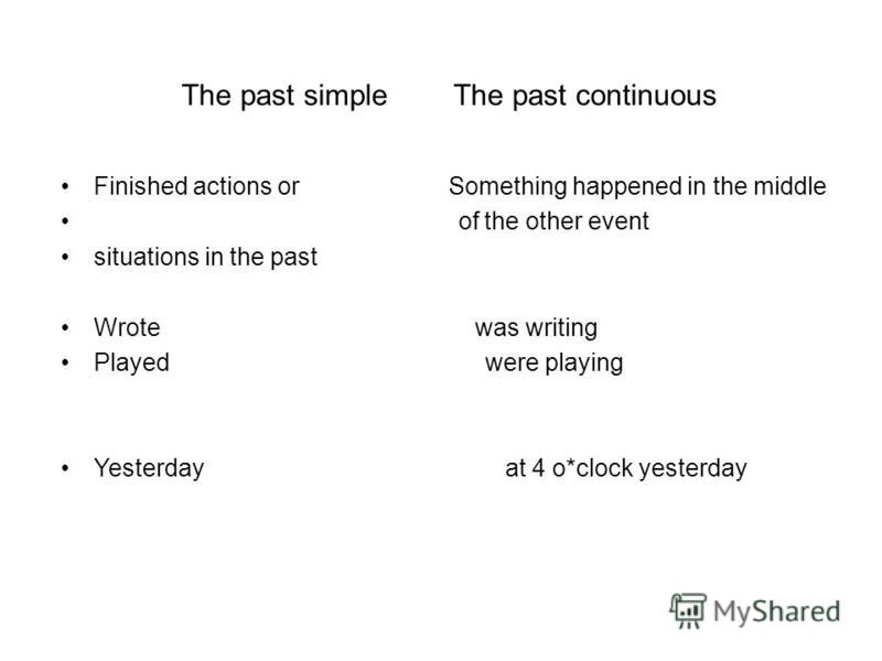 The past simple The past continuous Finished actions or Something happened in the middle of the other event situations in the past Wrote was writing Played were playing Yesterday at 4 o*clock yesterday