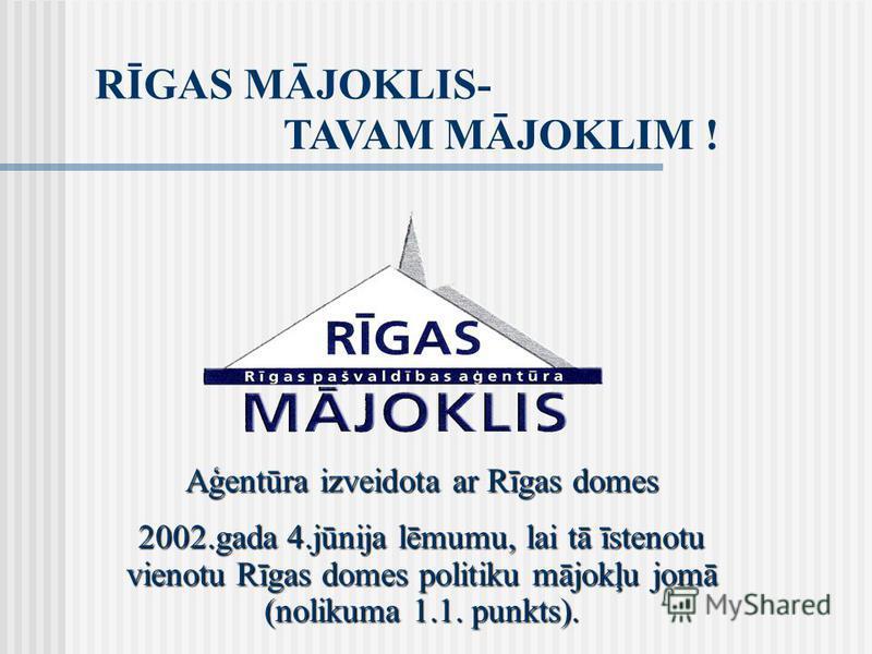 RĪGAS MĀJOKLIS- TAVAM MĀJOKLIM ! Aģentūra izveidota ar Rīgas domes 2002.gada 4.jūnija lēmumu, lai tā īstenotu vienotu Rīgas domes politiku mājokļu jomā (nolikuma 1.1. punkts).