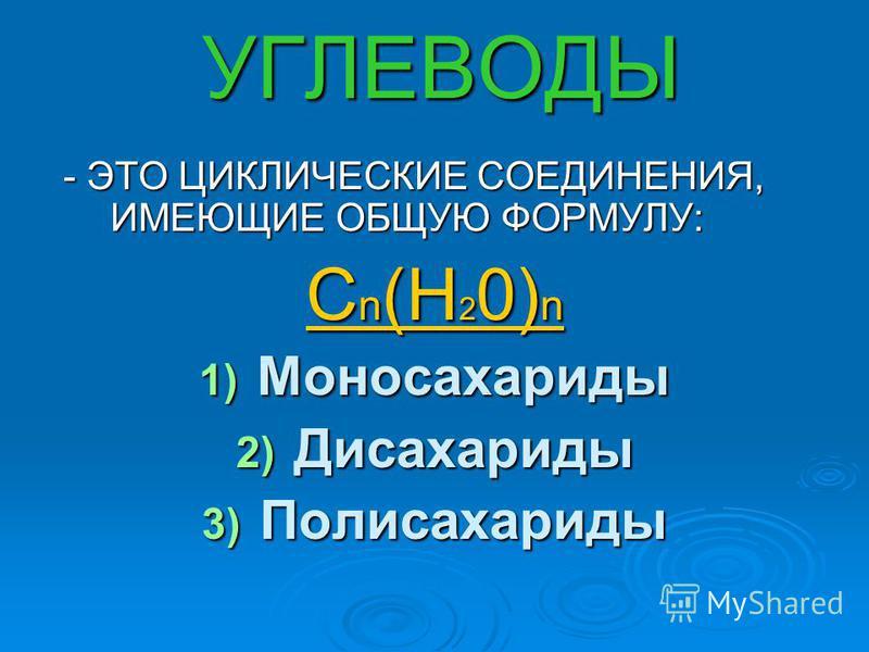 УГЛЕВОДЫ - ЭТО ЦИКЛИЧЕСКИЕ СОЕДИНЕНИЯ, ИМЕЮЩИЕ ОБЩУЮ ФОРМУЛУ: - ЭТО ЦИКЛИЧЕСКИЕ СОЕДИНЕНИЯ, ИМЕЮЩИЕ ОБЩУЮ ФОРМУЛУ: С n (Н 2 0) n 1) Моносахариды 2) Дисахариды 3) Полисахариды