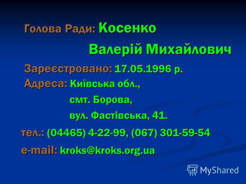 Голова Ради: Косенко Валерій Михайлович Зареєстровано: 17.05.1996 р. Адреса: Київська обл., смт. Борова, вул. Фастівська, 41. тел.: (04465) 4-22-99, (067) 301-59-54 e-mail: kroks@kroks.org.ua