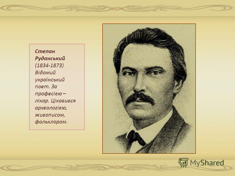 Степан Руданський (1834-1873) Відомий український поет. За професією – лікар. Цікавився археологією, живописом, фольклором.