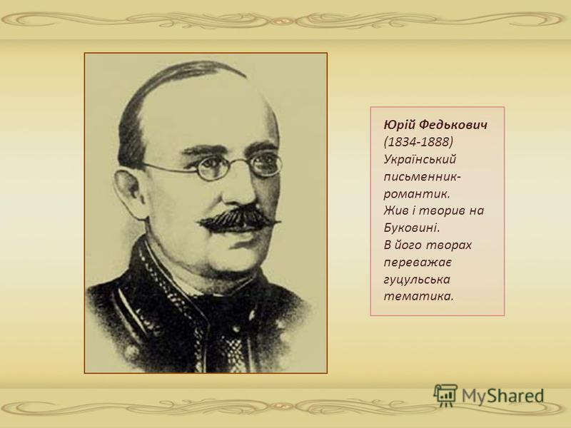 Юрій Федькович (1834-1888) Український письменник- романтик. Жив і творив на Буковині. В його творах переважає гуцульська тематика.