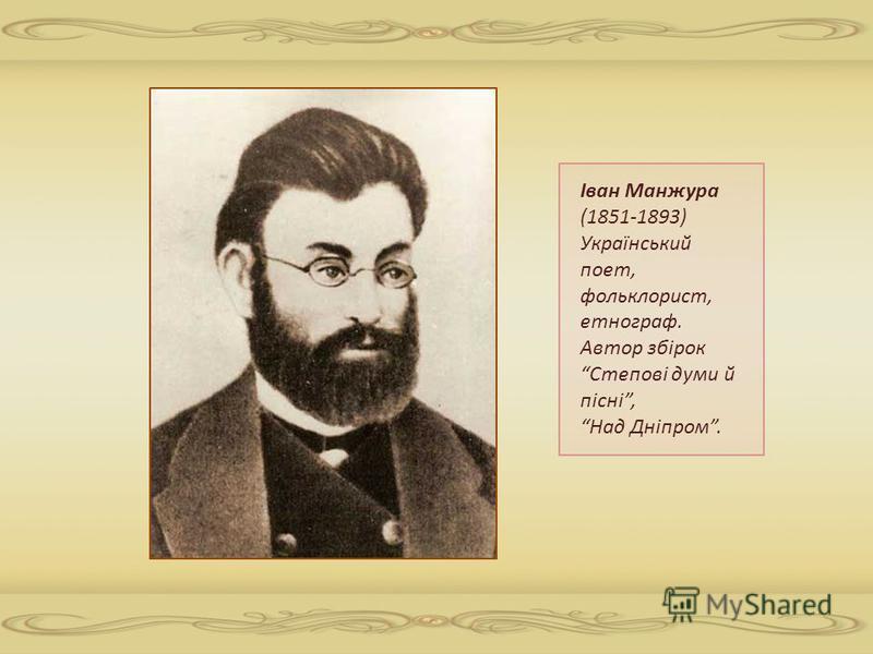 Іван Манжура (1851-1893) Український поет, фольклорист, етнограф. Автор збірок Степові думи й пісні, Над Дніпром.