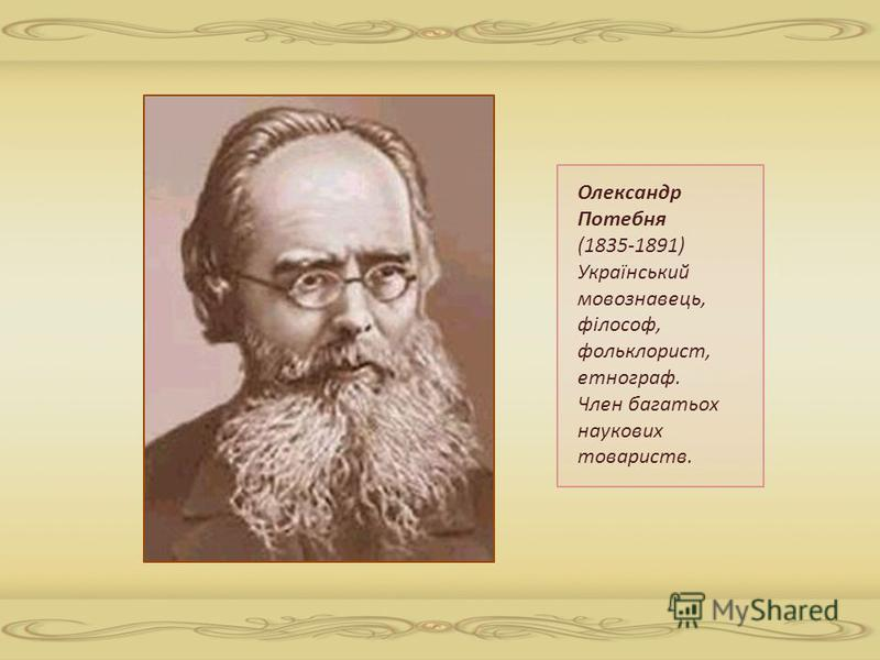 Олександр Потебня (1835-1891) Український мовознавець, філософ, фольклорист, етнограф. Член багатьох наукових товариств.