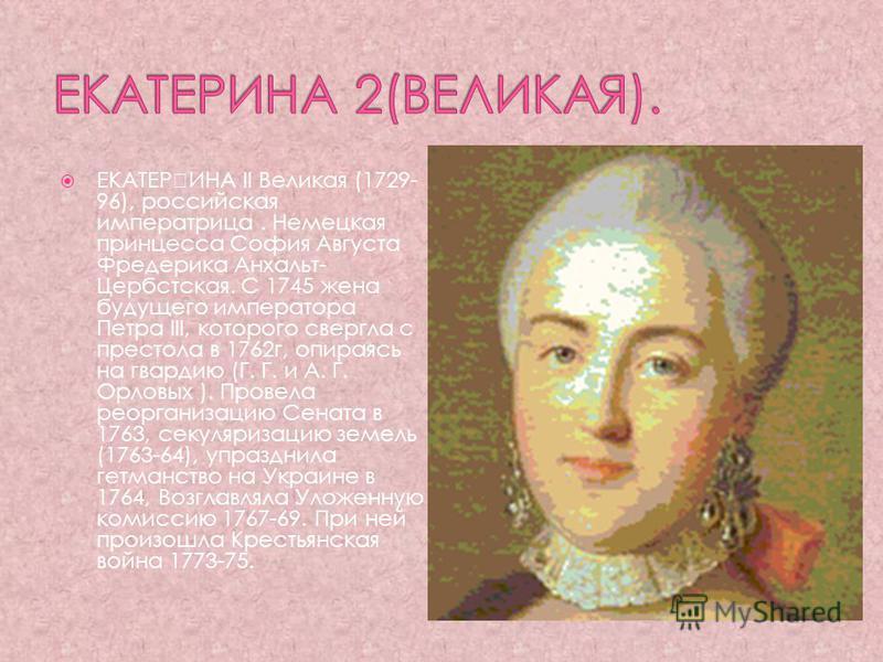 ЕКАТЕИИНА II Великая (1729- 96), российская императрица. Немецкая принцесса София Августа Фредерика Анхальт- Цербстская. С 1745 жена будущего императора Петра III, которого свергла с престола в 1762 г, опираясь на гвардию (Г. Г. и А. Г. Орловых ). П