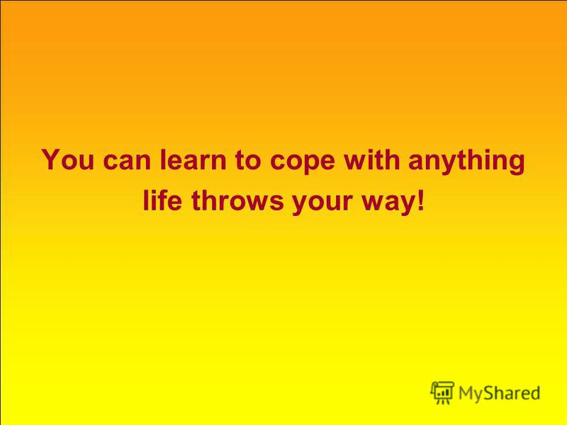 You can learn to cope with anything life throws your way!