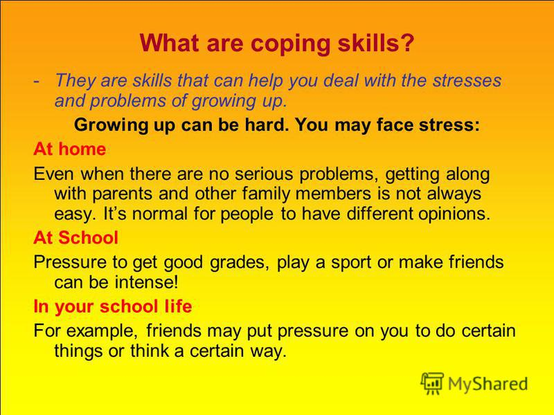 What are coping skills? -They are skills that can help you deal with the stresses and problems of growing up. Growing up can be hard. You may face stress: At home Even when there are no serious problems, getting along with parents and other family me