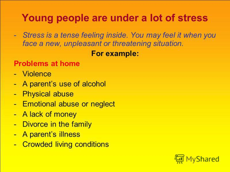 Young people are under a lot of stress -Stress is a tense feeling inside. You may feel it when you face a new, unpleasant or threatening situation. For example: Problems at home -Violence -A parents use of alcohol -Physical abuse -Emotional abuse or