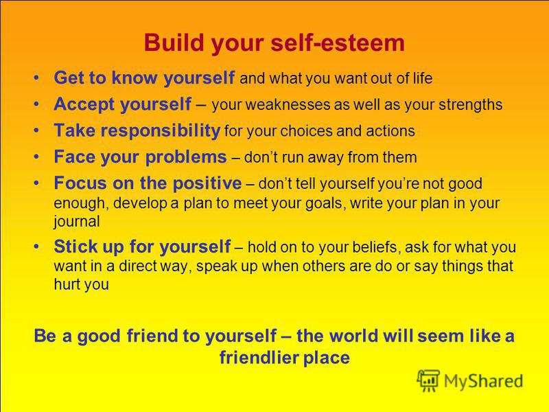 Build your self-esteem Get to know yourself and what you want out of life Accept yourself – your weaknesses as well as your strengths Take responsibility for your choices and actions Face your problems – dont run away from them Focus on the positive