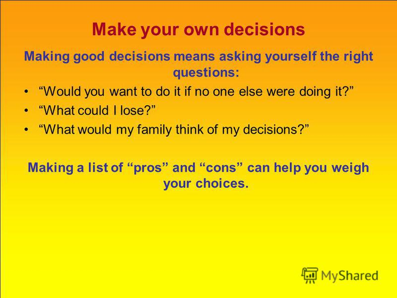 Make your own decisions Making good decisions means asking yourself the right questions: Would you want to do it if no one else were doing it? What could I lose? What would my family think of my decisions? Making a list of pros and cons can help you
