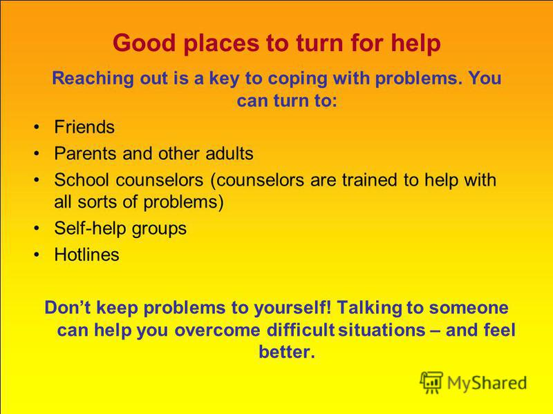 Good places to turn for help Reaching out is a key to coping with problems. You can turn to: Friends Parents and other adults School counselors (counselors are trained to help with all sorts of problems) Self-help groups Hotlines Dont keep problems t