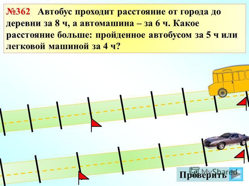 Проверить 362 Автобус проходит расстояние от города до деревни за 8 ч, а автомашина – за 6 ч. Какое расстояние больше: пройденное автобусом за 5 ч или легковой машиной за 4 ч?